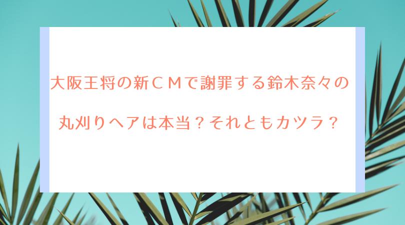 大阪王将のCMで謝罪する鈴木奈々の丸刈りヘアは本当?それともカツラ?
