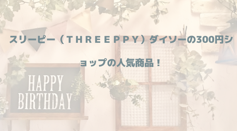 スリーピー(THREEPPY)ダイソーの300円ショップの人気商品!