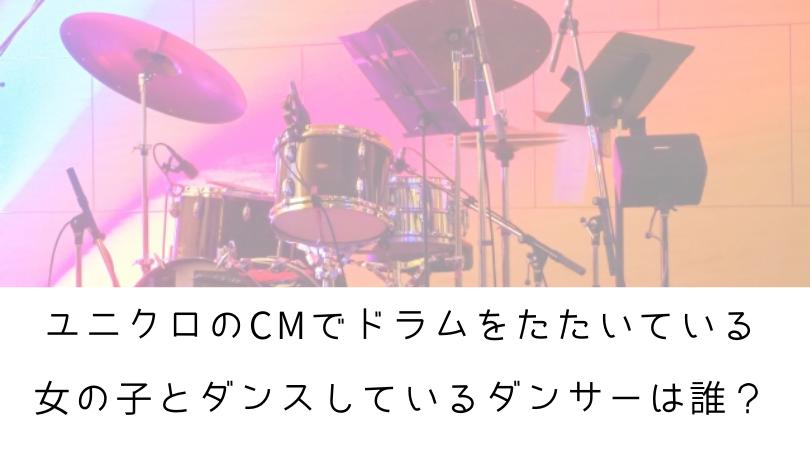 ユニクロのCMでドラムをたたいている女の子とダンスしているダンサーは誰?